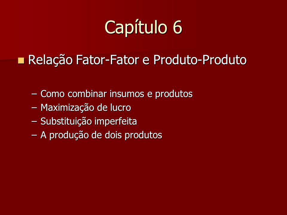 Capítulo 6 Relação Fator-Fator e Produto-Produto Relação Fator-Fator e Produto-Produto –Como combinar insumos e produtos –Maximização de lucro –Substi