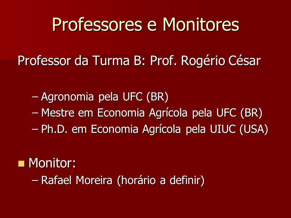 Professores e Monitores Professor da Turma B: Prof. Rogério César –Agronomia pela UFC (BR) –Mestre em Economia Agrícola pela UFC (BR) –Ph.D. em Econom