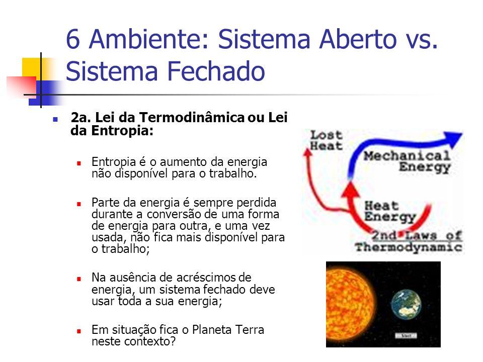 6 Ambiente: Sistema Aberto vs. Sistema Fechado 2a. Lei da Termodinâmica ou Lei da Entropia: Entropia é o aumento da energia não disponível para o trab