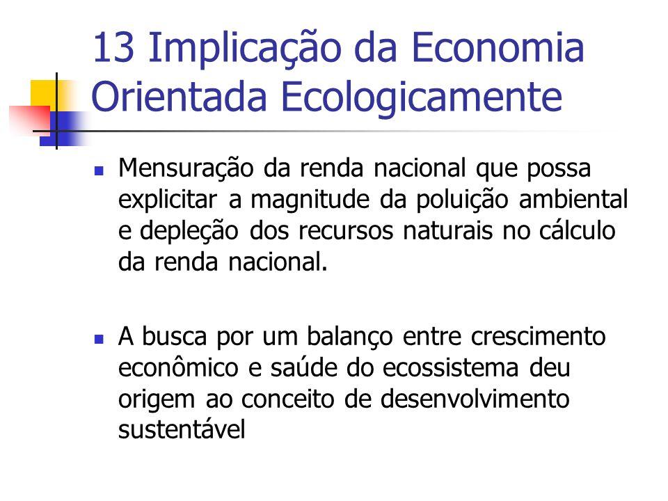 13 Implicação da Economia Orientada Ecologicamente Mensuração da renda nacional que possa explicitar a magnitude da poluição ambiental e depleção dos