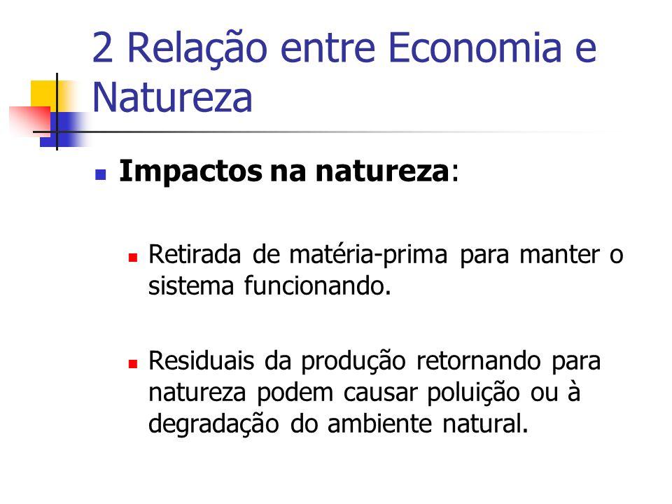 2 Relação entre Economia e Natureza Impactos na natureza: Retirada de matéria-prima para manter o sistema funcionando. Residuais da produção retornand