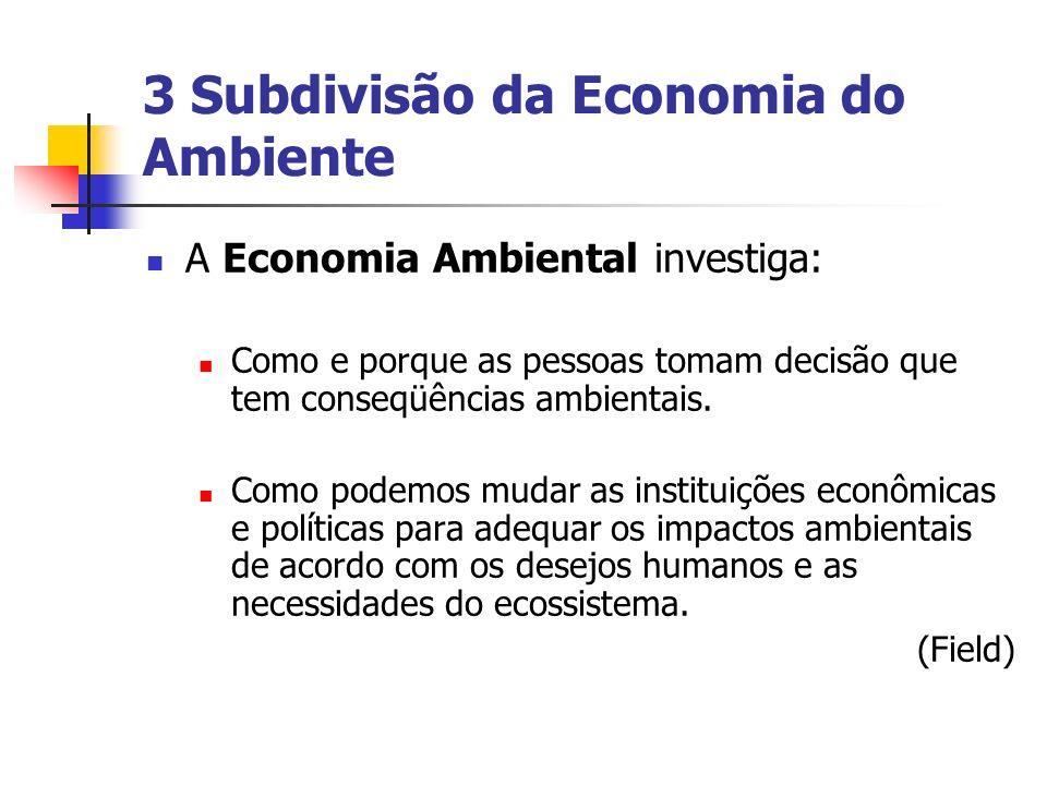 3 Subdivisão da Economia do Ambiente A Economia Ambiental investiga: Como e porque as pessoas tomam decisão que tem conseqüências ambientais. Como pod
