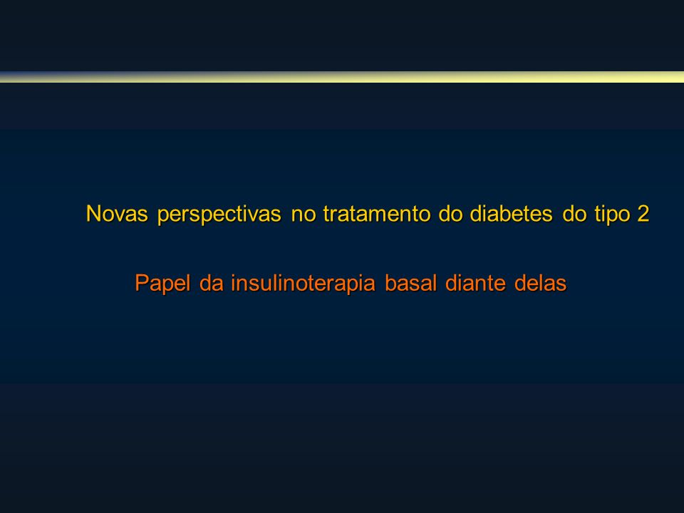 Novas perspectivas no tratamento do diabetes do tipo 2 Papel da insulinoterapia basal diante delas