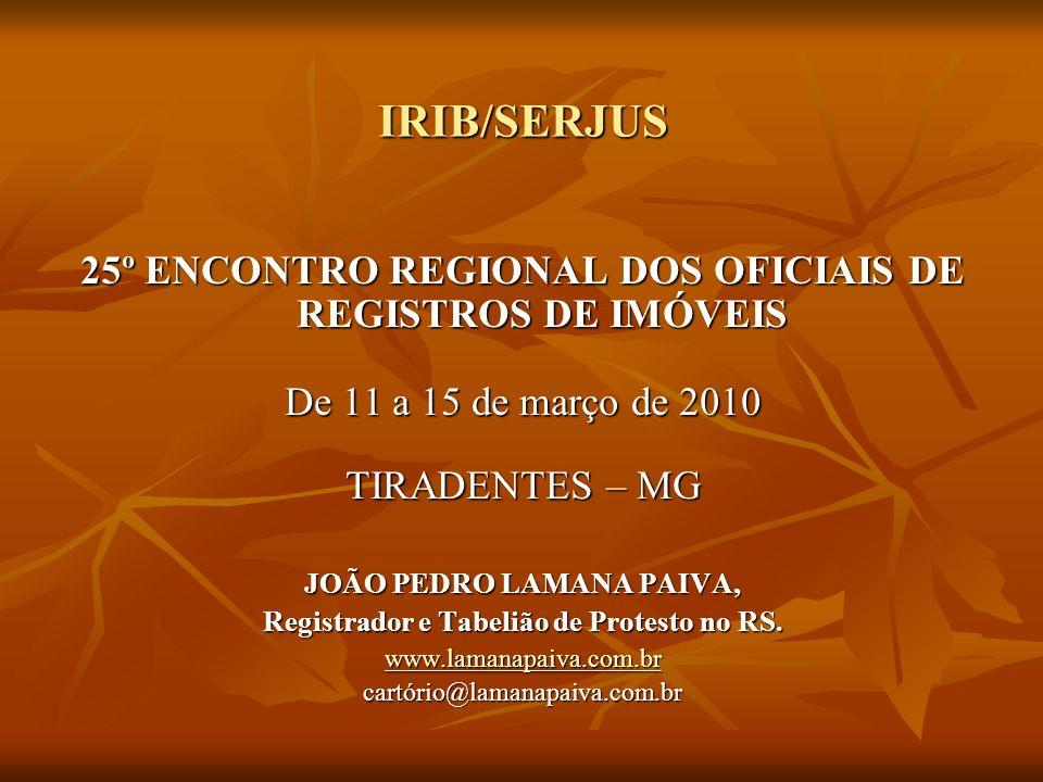 IRIB/SERJUS 25º ENCONTRO REGIONAL DOS OFICIAIS DE REGISTROS DE IMÓVEIS De 11 a 15 de março de 2010 TIRADENTES – MG JOÃO PEDRO LAMANA PAIVA, Registrado