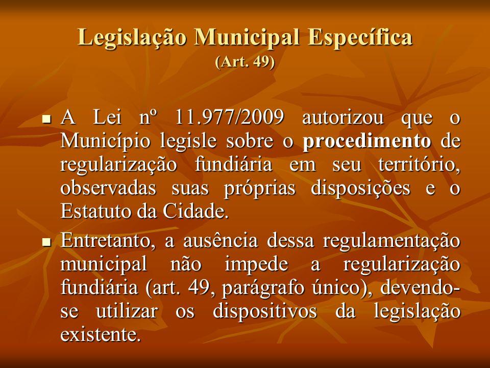 Legislação Municipal Específica (Art. 49) A Lei nº 11.977/2009 autorizou que o Município legisle sobre o procedimento de regularização fundiária em se