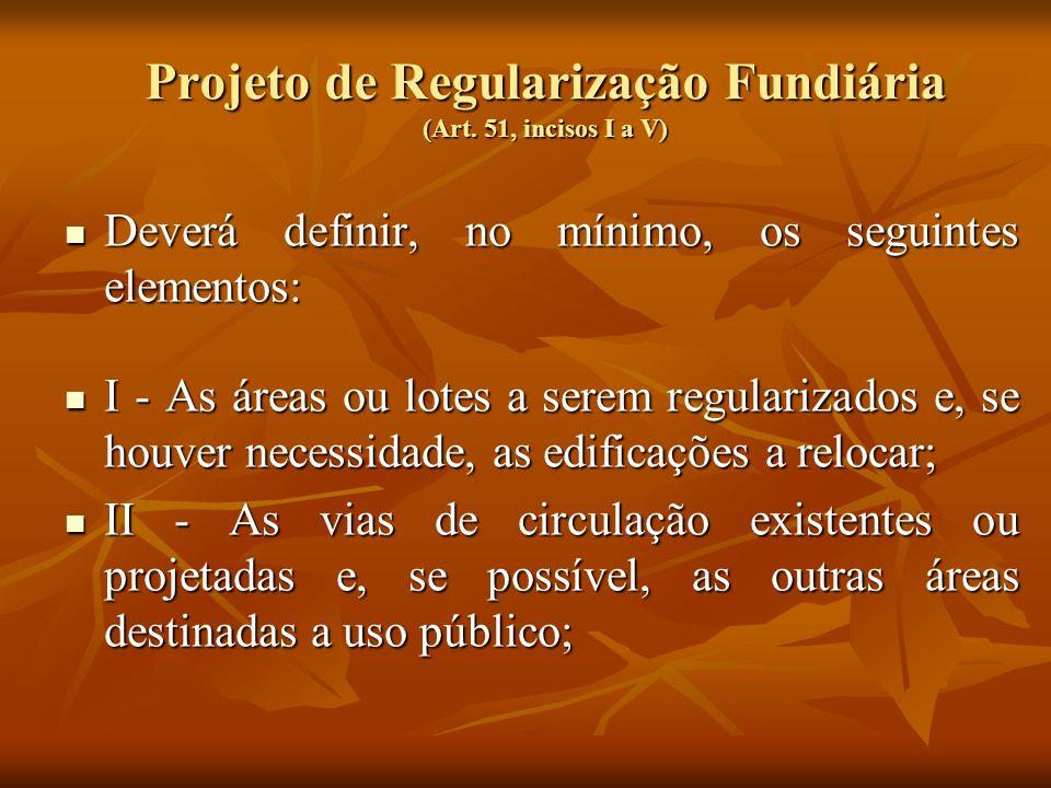 Projeto de Regularização Fundiária (Art. 51, incisos I a V) Deverá definir, no mínimo, os seguintes elementos: Deverá definir, no mínimo, os seguintes