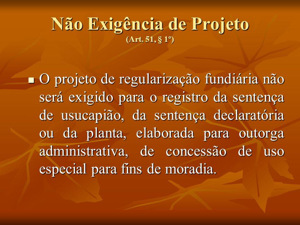 Não Exigência de Projeto (Art. 51, § 1º) O projeto de regularização fundiária não será exigido para o registro da sentença de usucapião, da sentença d