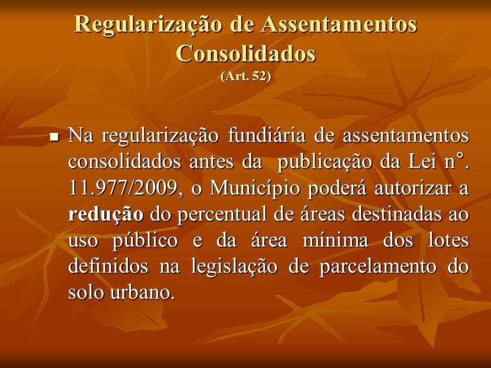 Regularização de Assentamentos Consolidados (Art. 52) Na regularização fundiária de assentamentos consolidados antes da publicação da Lei n°. 11.977/2