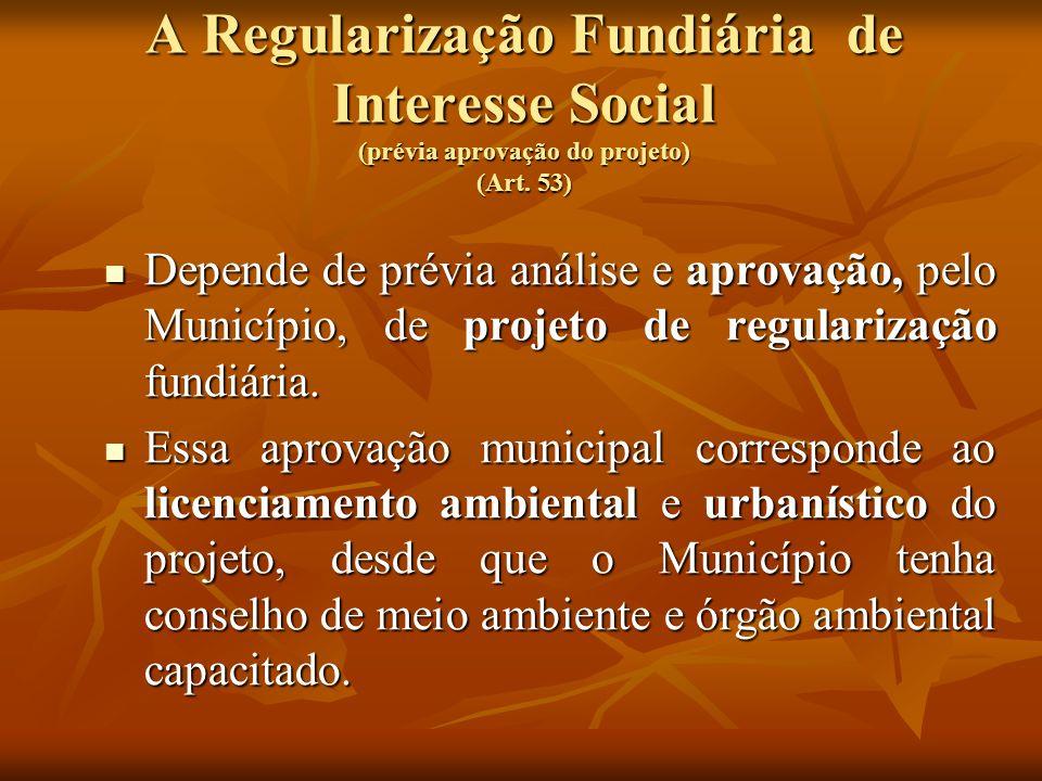 A Regularização Fundiária de Interesse Social (prévia aprovação do projeto) (Art. 53) Depende de prévia análise e aprovação, pelo Município, de projet
