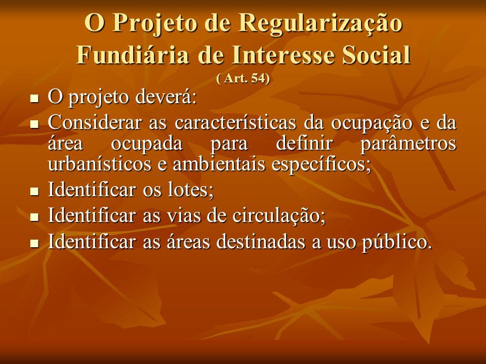 O Projeto de Regularização Fundiária de Interesse Social ( Art. 54) O projeto deverá: O projeto deverá: Considerar as características da ocupação e da