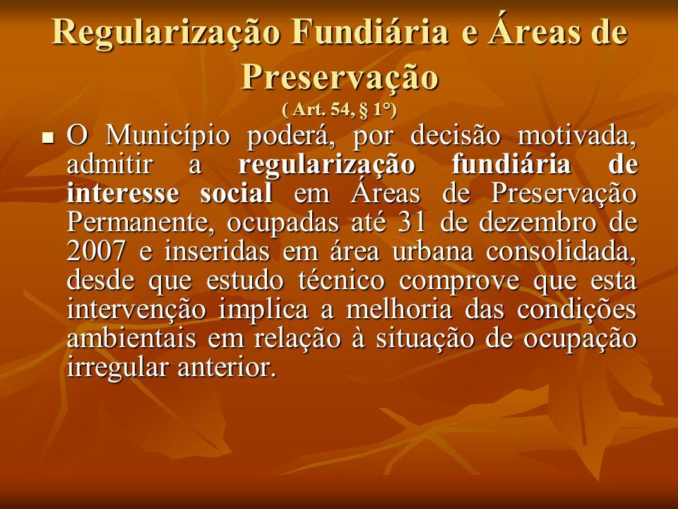 Regularização Fundiária e Áreas de Preservação ( Art. 54, § 1°) O Município poderá, por decisão motivada, admitir a regularização fundiária de interes