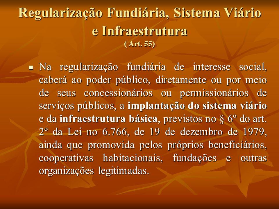 Regularização Fundiária, Sistema Viário e Infraestrutura ( Art. 55) Na regularização fundiária de interesse social, caberá ao poder público, diretamen