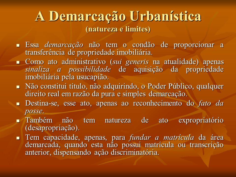 A Demarcação Urbanística (natureza e limites) Essa demarcação não tem o condão de proporcionar a transferência de propriedade imobiliária. Essa demarc