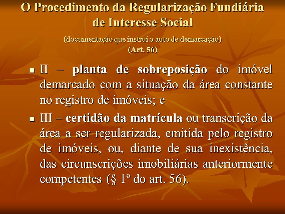 O Procedimento da Regularização Fundiária de Interesse Social (documentação que instrui o auto de demarcação) (Art. 56) II – planta de sobreposição do