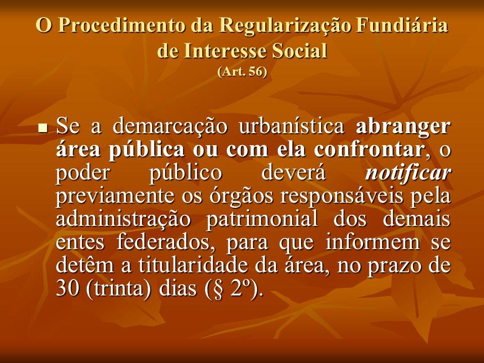 O Procedimento da Regularização Fundiária de Interesse Social (Art. 56) Se a demarcação urbanística abranger área pública ou com ela confrontar, o pod