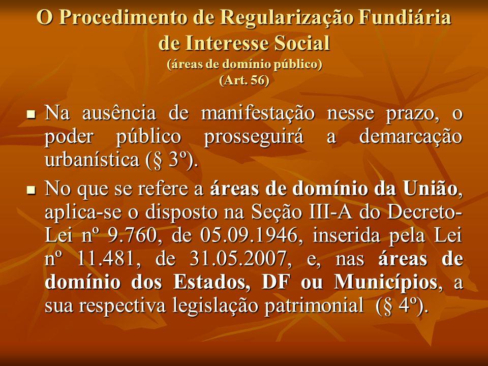 O Procedimento de Regularização Fundiária de Interesse Social (áreas de domínio público) (Art. 56) Na ausência de manifestação nesse prazo, o poder pú