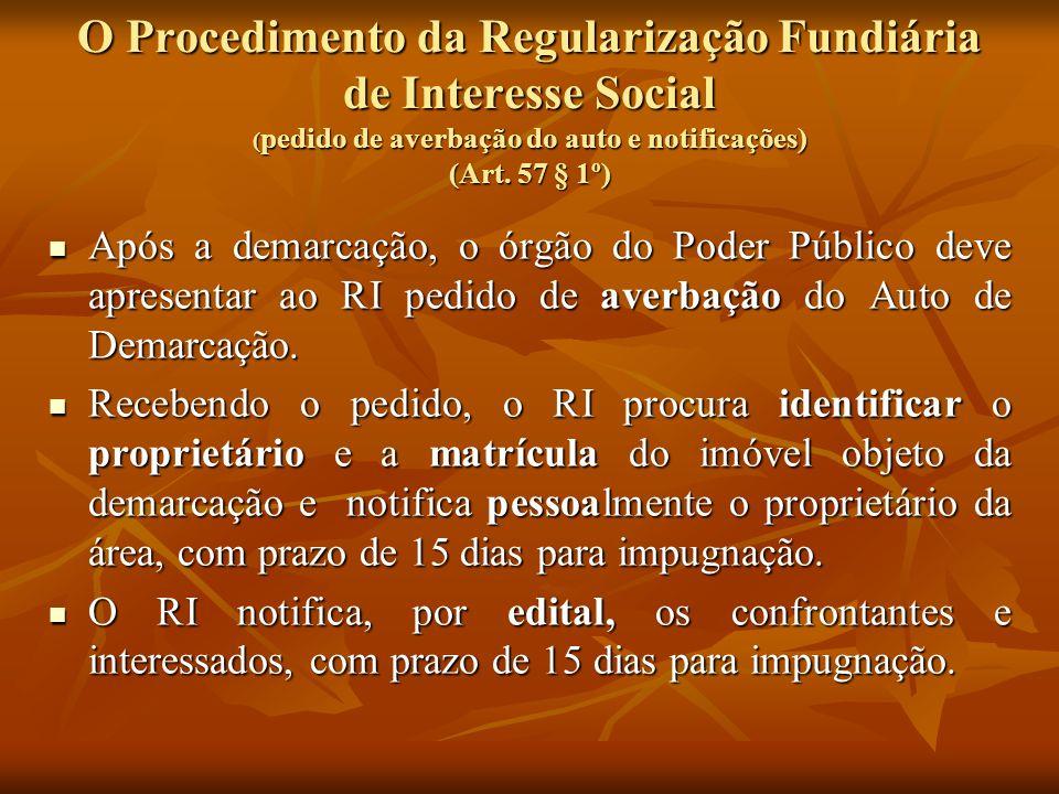 O Procedimento da Regularização Fundiária de Interesse Social ( pedido de averbação do auto e notificações) (Art. 57 § 1º) Após a demarcação, o órgão