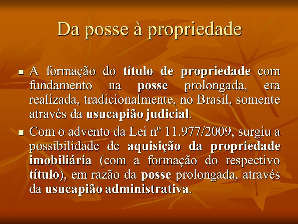 Da posse à propriedade A formação do título de propriedade com fundamento na posse prolongada, era realizada, tradicionalmente, no Brasil, somente atr