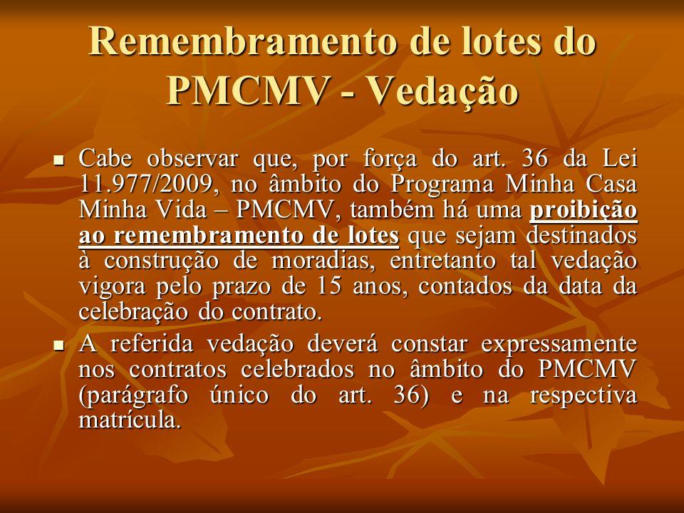 Remembramento de lotes do PMCMV - Vedação Cabe observar que, por força do art. 36 da Lei 11.977/2009, no âmbito do Programa Minha Casa Minha Vida – PM