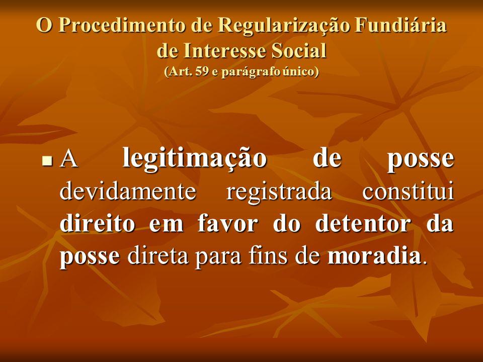 O Procedimento de Regularização Fundiária de Interesse Social (Art. 59 e parágrafo único) A legitimação de posse devidamente registrada constitui dire