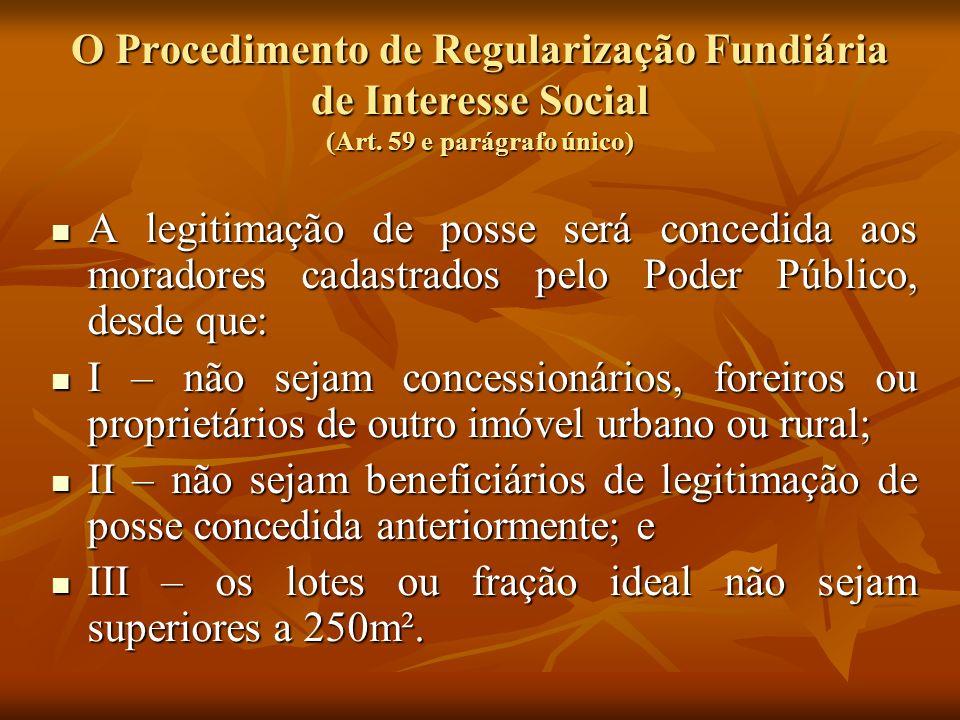 O Procedimento de Regularização Fundiária de Interesse Social (Art. 59 e parágrafo único) A legitimação de posse será concedida aos moradores cadastra