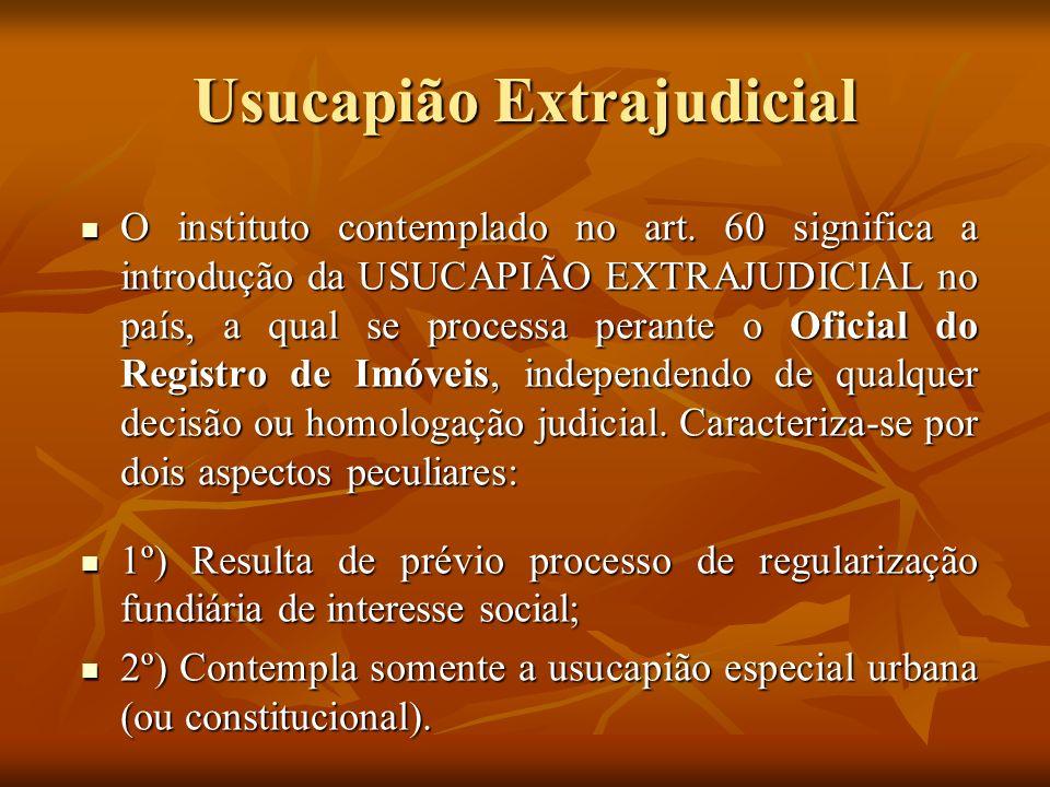 Usucapião Extrajudicial O instituto contemplado no art. 60 significa a introdução da USUCAPIÃO EXTRAJUDICIAL no país, a qual se processa perante o Ofi