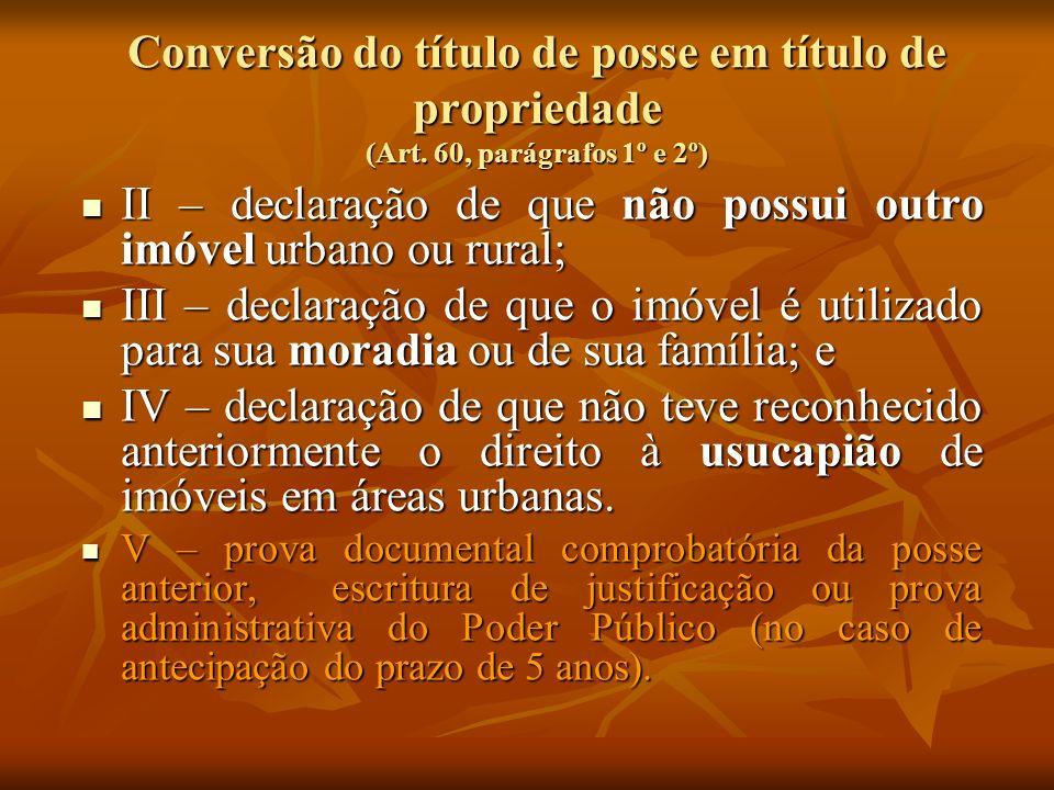 Conversão do título de posse em título de propriedade (Art. 60, parágrafos 1º e 2º) II – declaração de que não possui outro imóvel urbano ou rural; II