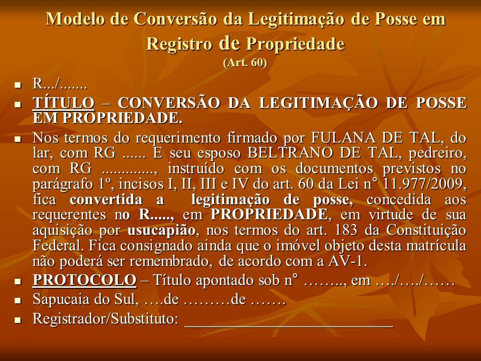 Modelo de Conversão da Legitimação de Posse em Registro de Propriedade (Art. 60) R.../....... R.../....... TÍTULO – CONVERSÃO DA LEGITIMAÇÃO DE POSSE
