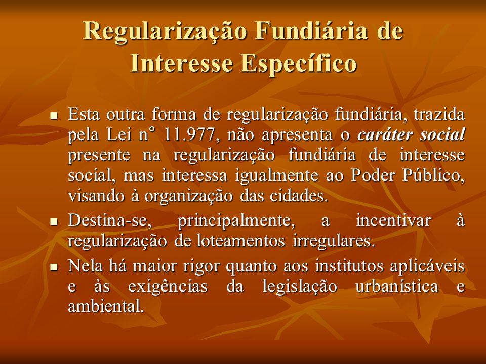 Regularização Fundiária de Interesse Específico Esta outra forma de regularização fundiária, trazida pela Lei n° 11.977, não apresenta o caráter socia