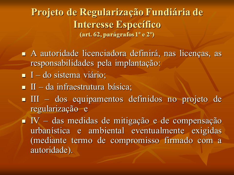 Projeto de Regularização Fundiária de Interesse Específico (art. 62, parágrafos 1º e 2º) A autoridade licenciadora definirá, nas licenças, as responsa