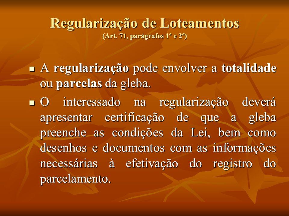 Regularização de Loteamentos (Art. 71, parágrafos 1º e 2º) A regularização pode envolver a totalidade ou parcelas da gleba. A regularização pode envol