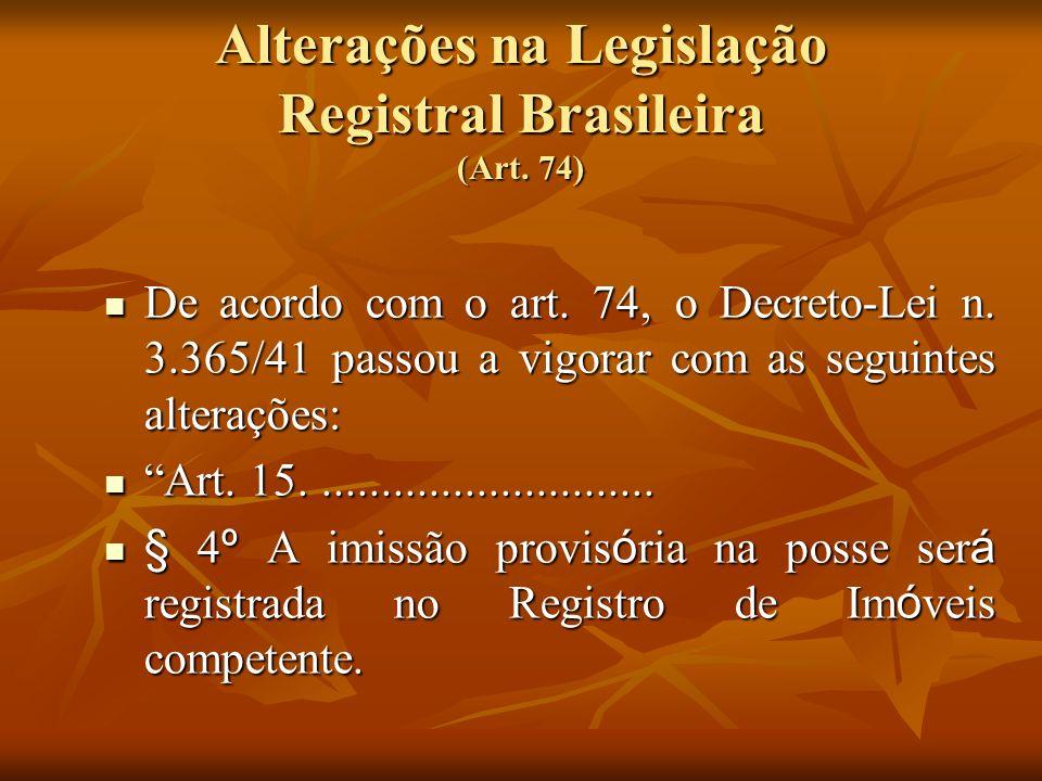Alterações na Legislação Registral Brasileira (Art. 74) De acordo com o art. 74, o Decreto-Lei n. 3.365/41 passou a vigorar com as seguintes alteraçõe