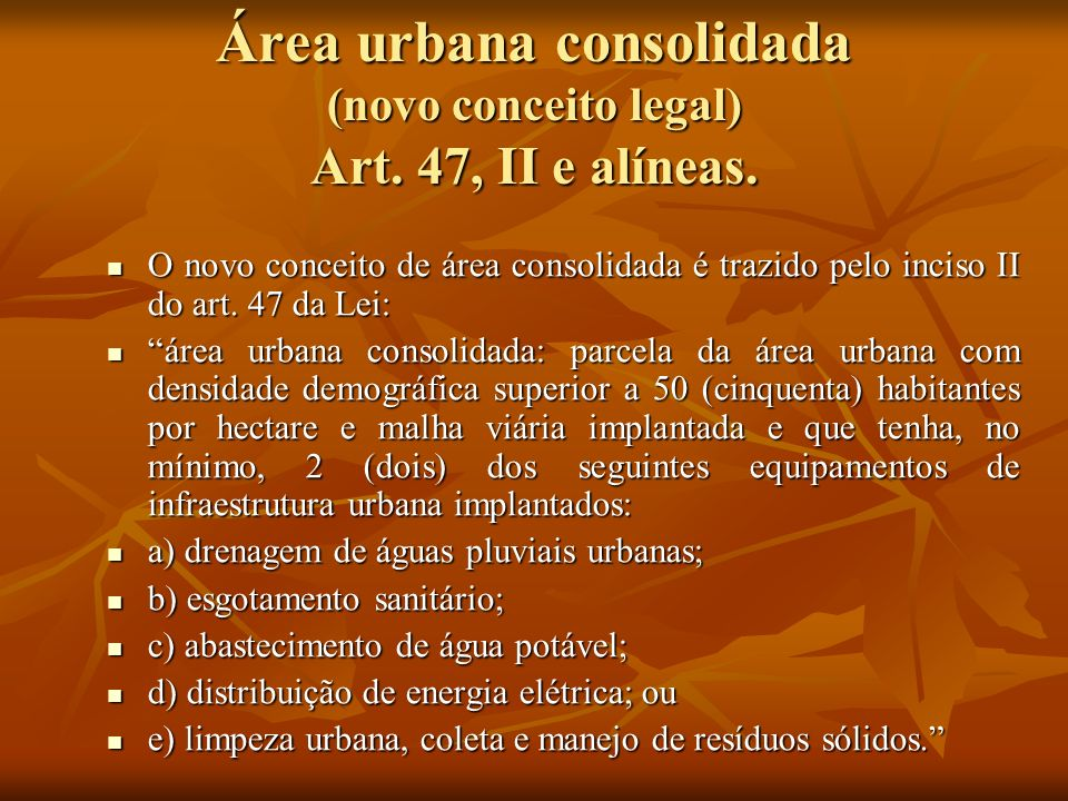 Área urbana consolidada (novo conceito legal) Art. 47, II e alíneas. O novo conceito de área consolidada é trazido pelo inciso II do art. 47 da Lei: O