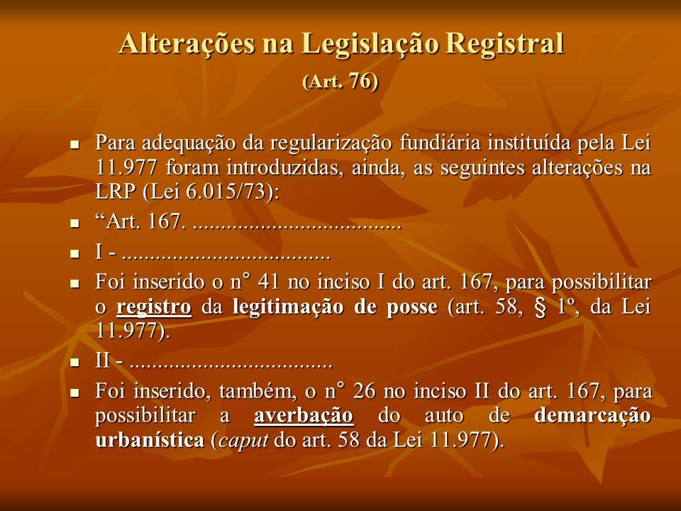 Alterações na Legislação Registral (Art. 76) Para adequação da regularização fundiária instituída pela Lei 11.977 foram introduzidas, ainda, as seguin