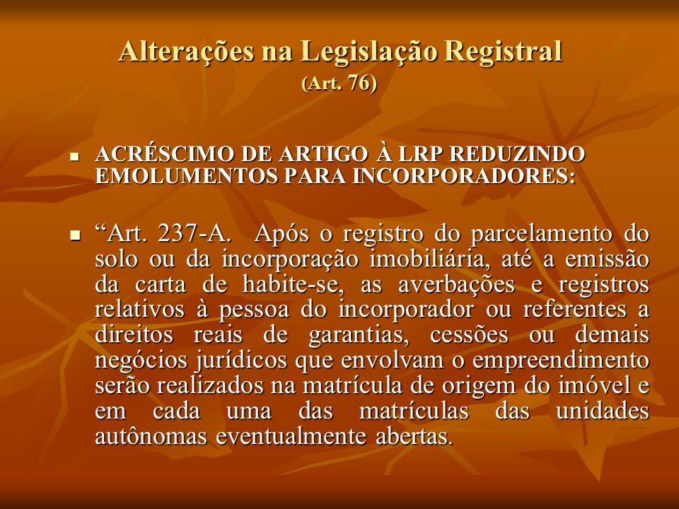 Alterações na Legislação Registral (Art. 76) ACRÉSCIMO DE ARTIGO À LRP REDUZINDO EMOLUMENTOS PARA INCORPORADORES: ACRÉSCIMO DE ARTIGO À LRP REDUZINDO