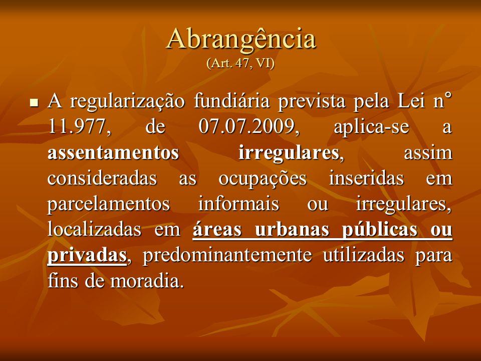 Abrangência (Art. 47, VI) A regularização fundiária prevista pela Lei n° 11.977, de 07.07.2009, aplica-se a assentamentos irregulares, assim considera