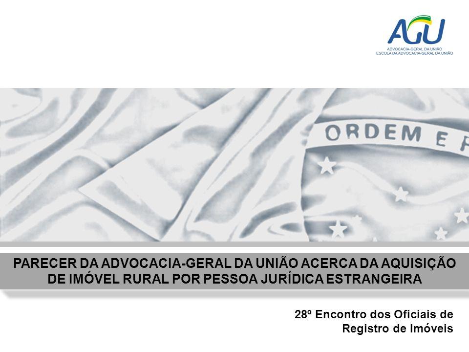 PARECER DA ADVOCACIA-GERAL DA UNIÃO ACERCA DA AQUISIÇÃO DE IMÓVEL RURAL POR PESSOA JURÍDICA ESTRANGEIRA 28º Encontro dos Oficiais de Registro de Imóve