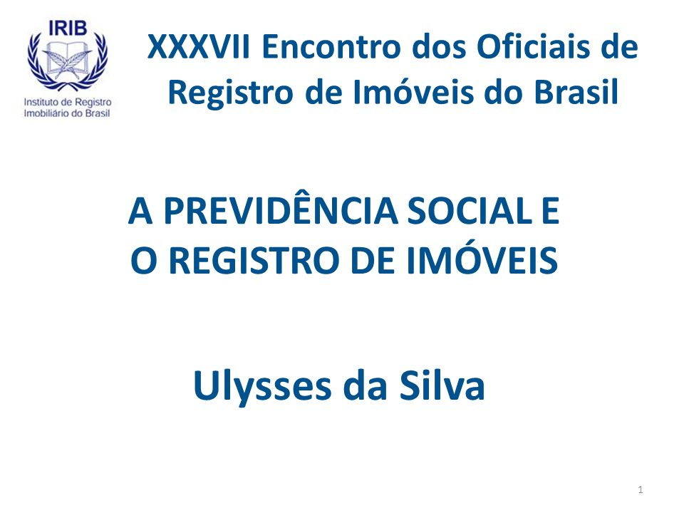 XXXVII Encontro dos Oficiais de Registro de Imóveis do Brasil A PREVIDÊNCIA SOCIAL E O REGISTRO DE IMÓVEIS Ulysses da Silva 1