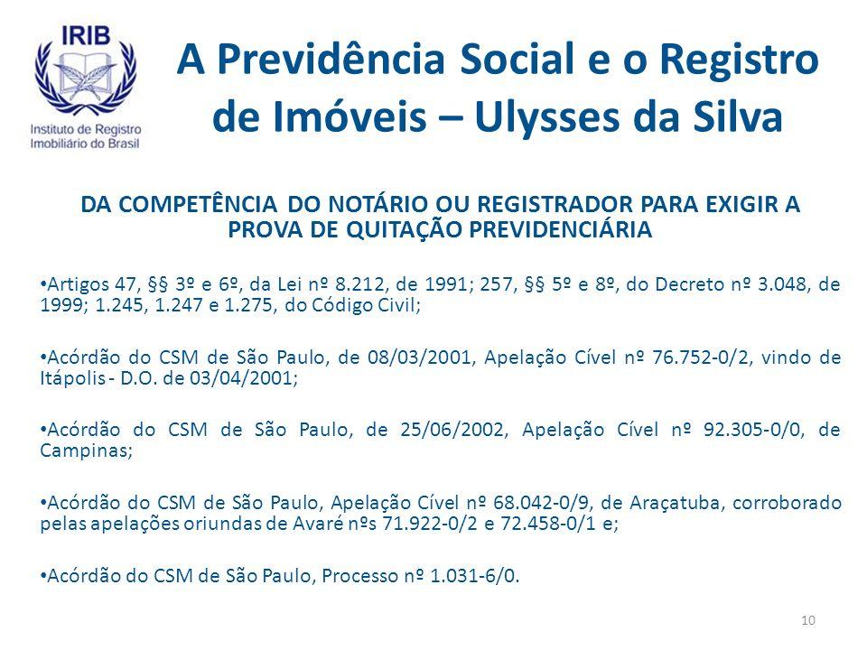 A Previdência Social e o Registro de Imóveis – Ulysses da Silva DA COMPETÊNCIA DO NOTÁRIO OU REGISTRADOR PARA EXIGIR A PROVA DE QUITAÇÃO PREVIDENCIÁRIA Artigos 47, §§ 3º e 6º, da Lei nº 8.212, de 1991; 257, §§ 5º e 8º, do Decreto nº 3.048, de 1999; 1.245, 1.247 e 1.275, do Código Civil; Acórdão do CSM de São Paulo, de 08/03/2001, Apelação Cível nº 76.752-0/2, vindo de Itápolis - D.O.