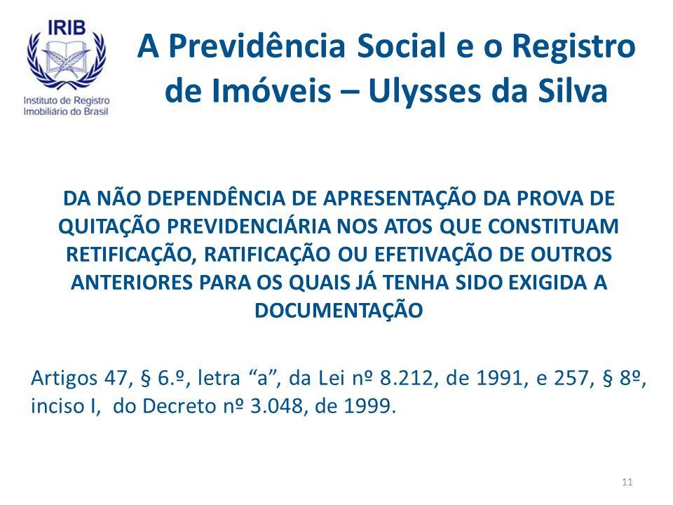 A Previdência Social e o Registro de Imóveis – Ulysses da Silva DA NÃO DEPENDÊNCIA DE APRESENTAÇÃO DA PROVA DE QUITAÇÃO PREVIDENCIÁRIA NOS ATOS QUE CONSTITUAM RETIFICAÇÃO, RATIFICAÇÃO OU EFETIVAÇÃO DE OUTROS ANTERIORES PARA OS QUAIS JÁ TENHA SIDO EXIGIDA A DOCUMENTAÇÃO Artigos 47, § 6.º, letra a, da Lei nº 8.212, de 1991, e 257, § 8º, inciso I, do Decreto nº 3.048, de 1999.