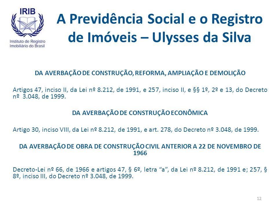 A Previdência Social e o Registro de Imóveis – Ulysses da Silva DA AVERBAÇÃO DE CONSTRUÇÃO, REFORMA, AMPLIAÇÃO E DEMOLIÇÃO Artigos 47, inciso II, da Lei nº 8.212, de 1991, e 257, inciso II, e §§ 1º, 2º e 13, do Decreto nº 3.048, de 1999.