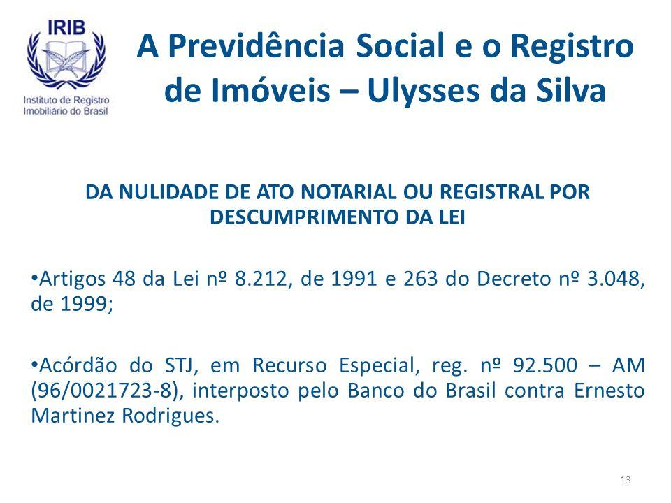 A Previdência Social e o Registro de Imóveis – Ulysses da Silva DA NULIDADE DE ATO NOTARIAL OU REGISTRAL POR DESCUMPRIMENTO DA LEI Artigos 48 da Lei nº 8.212, de 1991 e 263 do Decreto nº 3.048, de 1999; Acórdão do STJ, em Recurso Especial, reg.