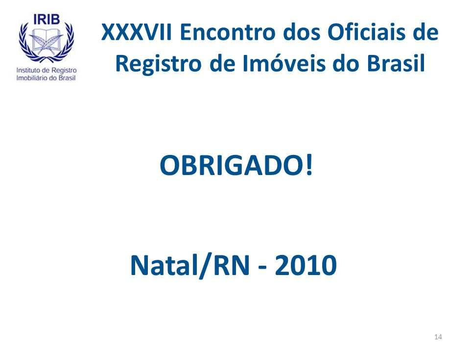 XXXVII Encontro dos Oficiais de Registro de Imóveis do Brasil OBRIGADO! Natal/RN - 2010 14