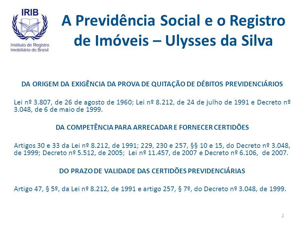 A Previdência Social e o Registro de Imóveis – Ulysses da Silva DA ORIGEM DA EXIGÊNCIA DA PROVA DE QUITAÇÃO DE DÉBITOS PREVIDENCIÁRIOS Lei nº 3.807, de 26 de agosto de 1960; Lei nº 8.212, de 24 de julho de 1991 e Decreto nº 3.048, de 6 de maio de 1999.