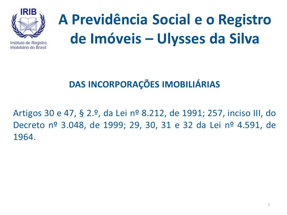 A Previdência Social e o Registro de Imóveis – Ulysses da Silva DAS INCORPORAÇÕES IMOBILIÁRIAS Artigos 30 e 47, § 2.º, da Lei nº 8.212, de 1991; 257, inciso III, do Decreto nº 3.048, de 1999; 29, 30, 31 e 32 da Lei nº 4.591, de 1964.