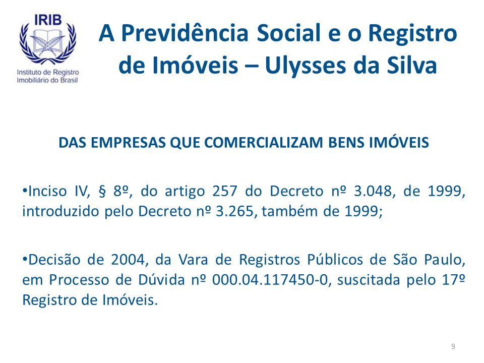 A Previdência Social e o Registro de Imóveis – Ulysses da Silva DAS EMPRESAS QUE COMERCIALIZAM BENS IMÓVEIS Inciso IV, § 8º, do artigo 257 do Decreto nº 3.048, de 1999, introduzido pelo Decreto nº 3.265, também de 1999; Decisão de 2004, da Vara de Registros Públicos de São Paulo, em Processo de Dúvida nº 000.04.117450-0, suscitada pelo 17º Registro de Imóveis.