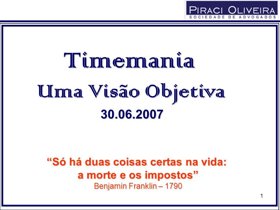 1 Timemania Uma Visão Objetiva 30.06.2007 Só há duas coisas certas na vida: a morte e os impostos Benjamin Franklin – 1790