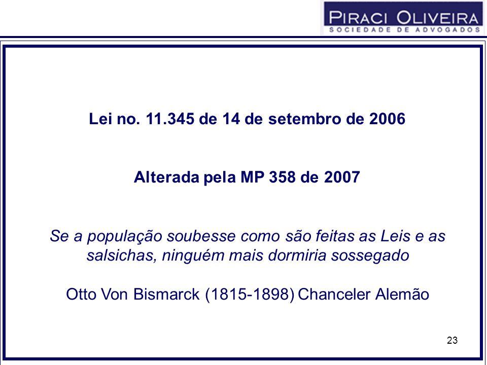 23 Lei no. 11.345 de 14 de setembro de 2006 Alterada pela MP 358 de 2007 Se a população soubesse como são feitas as Leis e as salsichas, ninguém mais