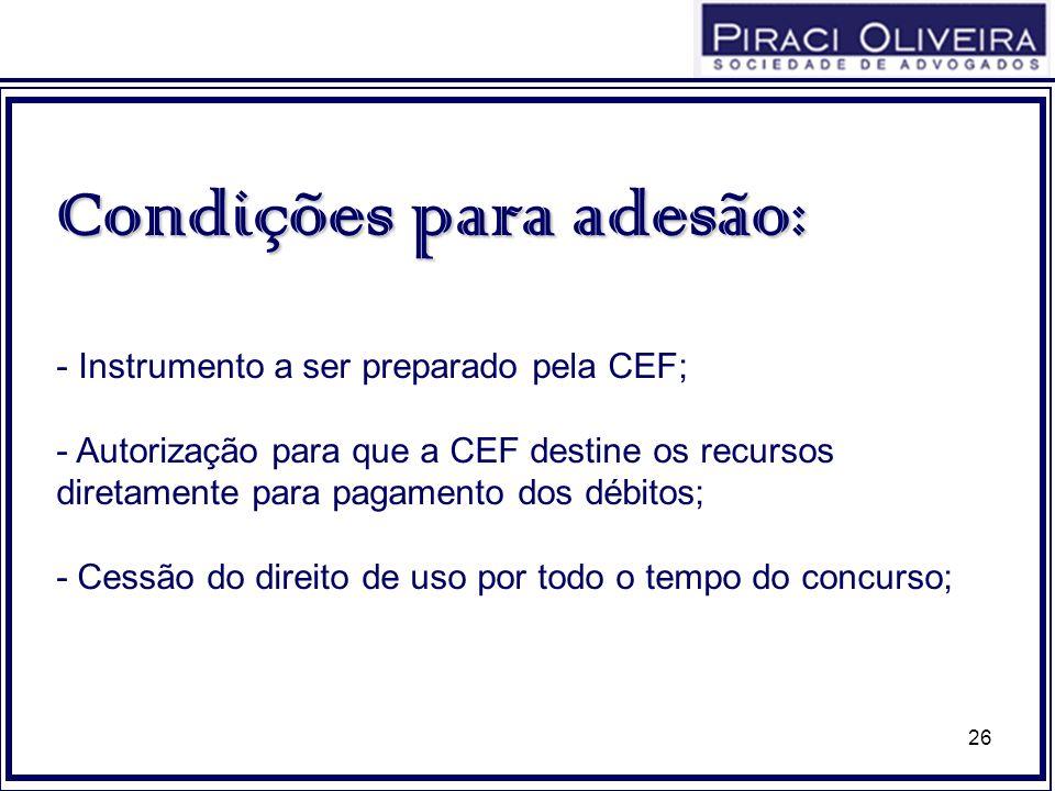 26 Condições para adesão: - Instrumento a ser preparado pela CEF; - Autorização para que a CEF destine os recursos diretamente para pagamento dos débi