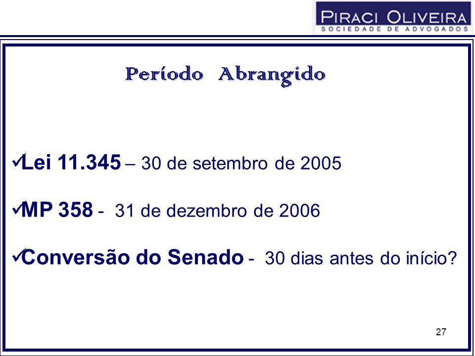 27 Lei 11.345 – 30 de setembro de 2005 MP 358 - 31 de dezembro de 2006 Conversão do Senado - 30 dias antes do início? PeríodoAbrangido Período Abrangi